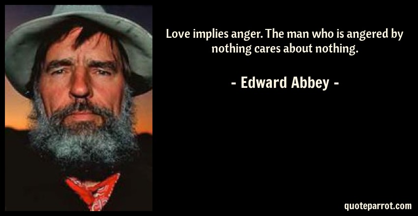 Edward Abbey Quote: Love implies anger. The man who is angered by nothing cares about nothing.