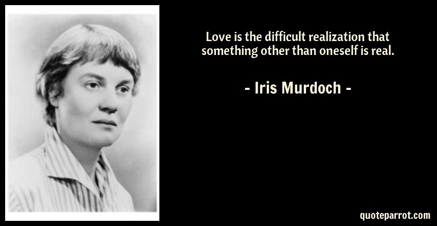 Iris Murdoch Quote: Love is the difficult realization that something other than oneself is real.
