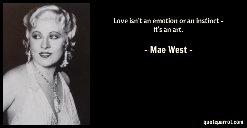 Mae West Quote: Love isn't an emotion or an instinct - it's an art.
