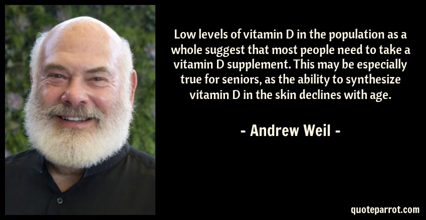Andrew Weil Quote: Low levels of vitamin D in the population as a whole suggest that most people need to take a vitamin D supplement. This may be especially true for seniors, as the ability to synthesize vitamin D in the skin declines with age.