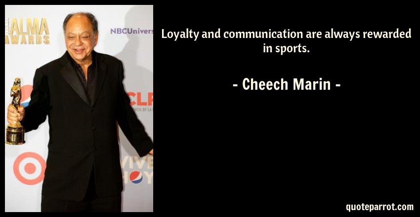Cheech Marin Quote: Loyalty And Communication Are Always Rewarded In Sports.