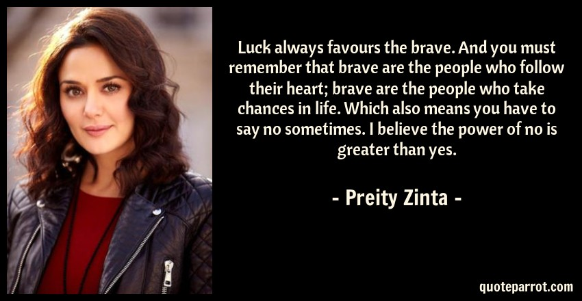 Preity Zinta Quote: Luck always favours the brave. And you must remember that brave are the people who follow their heart; brave are the people who take chances in life. Which also means you have to say no sometimes. I believe the power of no is greater than yes.