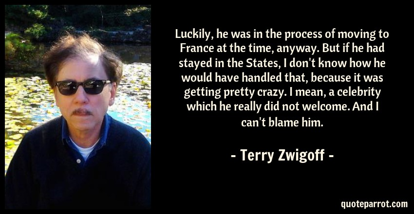 Terry Zwigoff Quote: Luckily, he was in the process of moving to France at the time, anyway. But if he had stayed in the States, I don't know how he would have handled that, because it was getting pretty crazy. I mean, a celebrity which he really did not welcome. And I can't blame him.