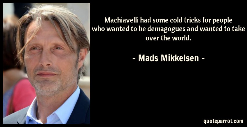 Mads Mikkelsen Quote: Machiavelli had some cold tricks for people who wanted to be demagogues and wanted to take over the world.