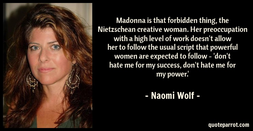 Naomi Wolf Quote: Madonna is that forbidden thing, the Nietzschean creative woman. Her preoccupation with a high level of work doesn't allow her to follow the usual script that powerful women are expected to follow - 'don't hate me for my success, don't hate me for my power.'