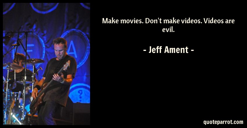 Jeff Ament Quote: Make movies. Don't make videos. Videos are evil.