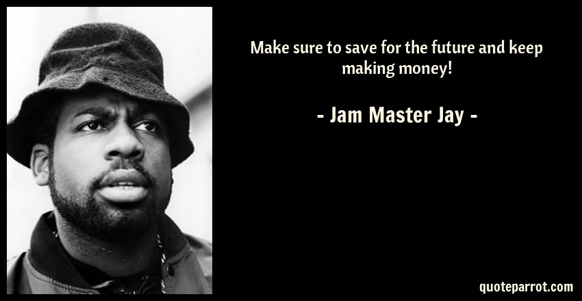 Jam Master Jay Quote: Make sure to save for the future and keep making money!