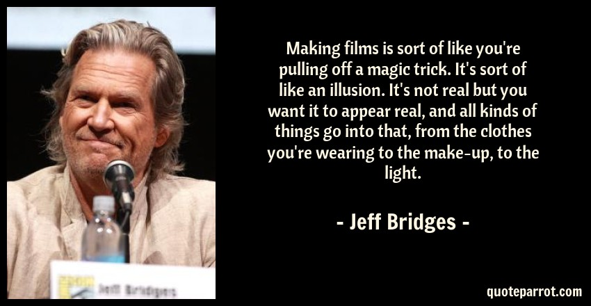 Jeff Bridges Quote: Making films is sort of like you're pulling off a magic trick. It's sort of like an illusion. It's not real but you want it to appear real, and all kinds of things go into that, from the clothes you're wearing to the make-up, to the light.