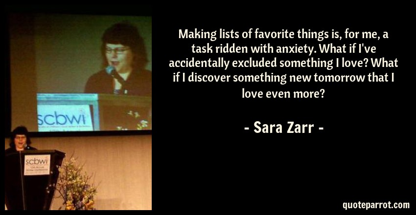 Sara Zarr Quote: Making lists of favorite things is, for me, a task ridden with anxiety. What if I've accidentally excluded something I love? What if I discover something new tomorrow that I love even more?
