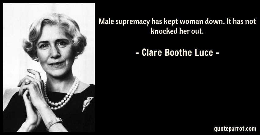 Clare Boothe Luce Quote: Male supremacy has kept woman down. It has not knocked her out.