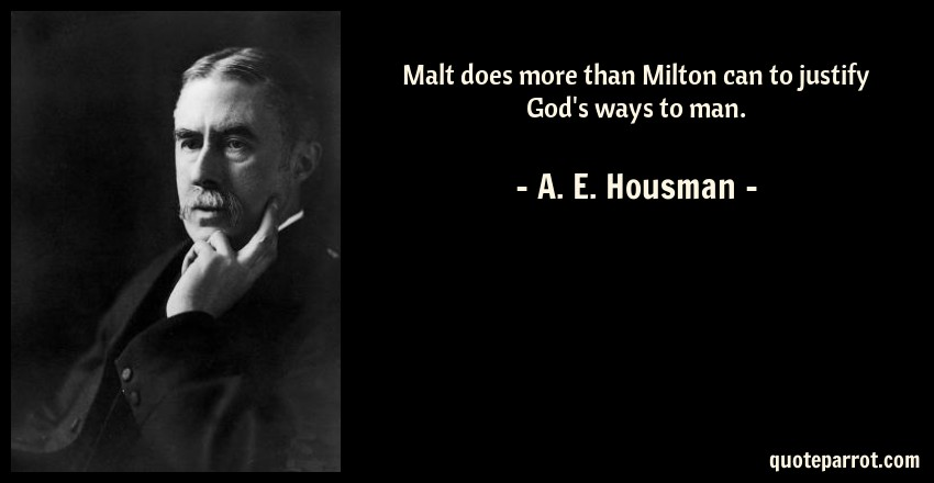 A. E. Housman Quote: Malt does more than Milton can to justify God's ways to man.