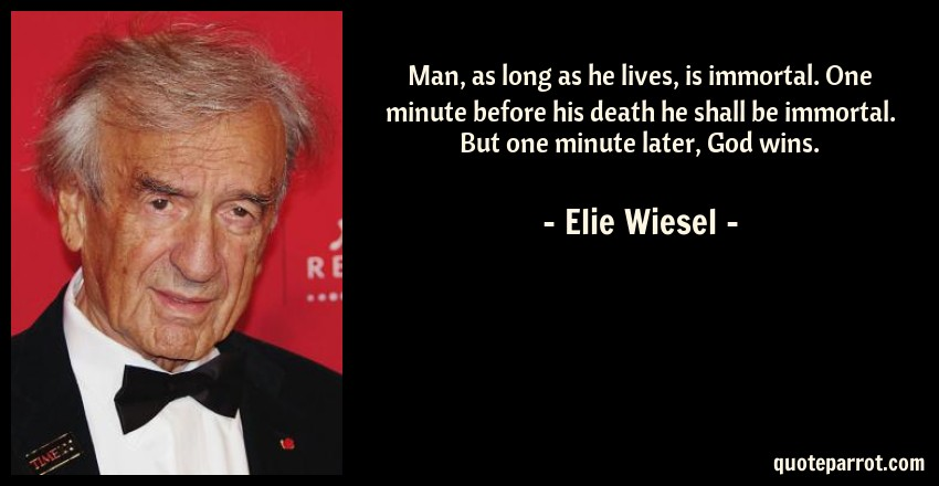 Elie Wiesel Quote: Man, as long as he lives, is immortal. One minute before his death he shall be immortal. But one minute later, God wins.