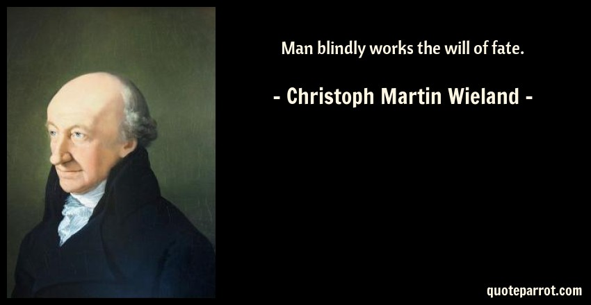Christoph Martin Wieland Quote: Man blindly works the will of fate.
