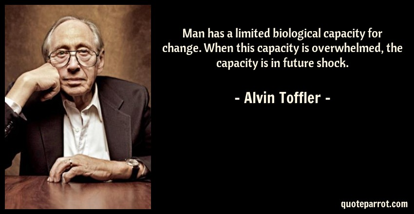 Alvin Toffler Quote: Man has a limited biological capacity for change. When this capacity is overwhelmed, the capacity is in future shock.