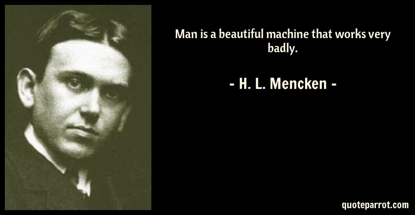 H. L. Mencken Quote: Man is a beautiful machine that works very badly.