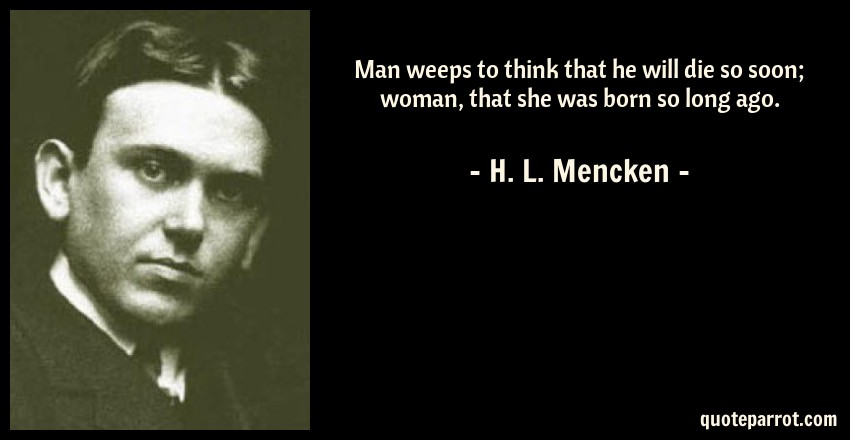 H. L. Mencken Quote: Man weeps to think that he will die so soon; woman, that she was born so long ago.