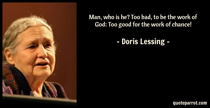 Doris Lessing Quote: Man, who is he? Too bad, to be the work of God: Too good for the work of chance!