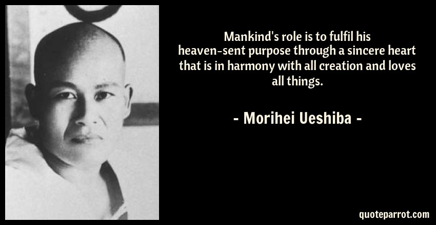 Morihei Ueshiba Quote: Mankind's role is to fulfil his heaven-sent purpose through a sincere heart that is in harmony with all creation and loves all things.