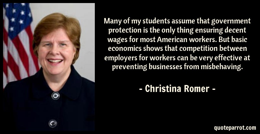 Christina Romer Quote: Many of my students assume that government protection is the only thing ensuring decent wages for most American workers. But basic economics shows that competition between employers for workers can be very effective at preventing businesses from misbehaving.