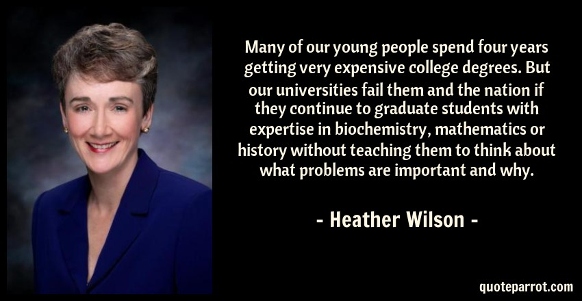 Heather Wilson Quote: Many of our young people spend four years getting very expensive college degrees. But our universities fail them and the nation if they continue to graduate students with expertise in biochemistry, mathematics or history without teaching them to think about what problems are important and why.