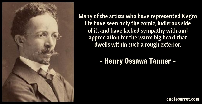 Henry Ossawa Tanner Quote: Many of the artists who have represented Negro life have seen only the comic, ludicrous side of it, and have lacked sympathy with and appreciation for the warm big heart that dwells within such a rough exterior.