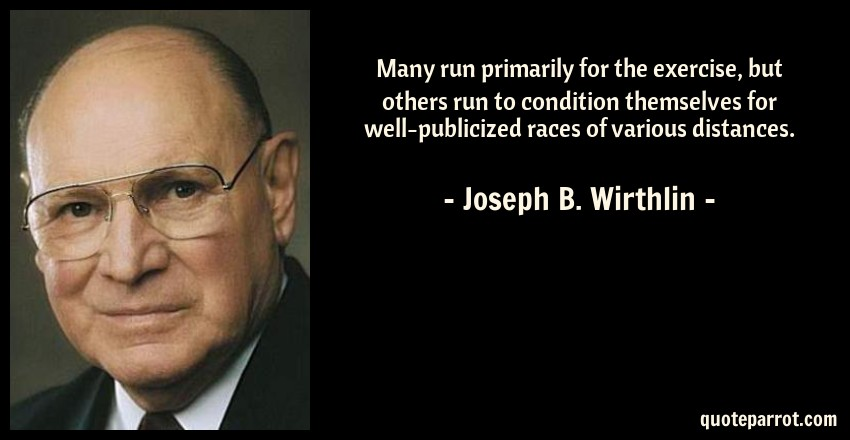Joseph B. Wirthlin Quote: Many run primarily for the exercise, but others run to condition themselves for well-publicized races of various distances.