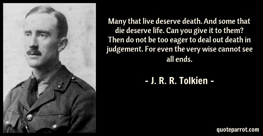 J. R. R. Tolkien Quote: Many that live deserve death. And some that die deserve life. Can you give it to them? Then do not be too eager to deal out death in judgement. For even the very wise cannot see all ends.