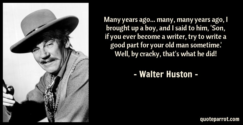 Walter Huston Quote: Many years ago... many, many years ago, I brought up a boy, and I said to him, 'Son, if you ever become a writer, try to write a good part for your old man sometime.' Well, by cracky, that's what he did!