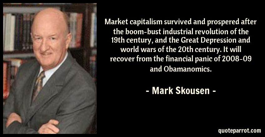 Mark Skousen Quote: Market capitalism survived and prospered after the boom-bust industrial revolution of the 19th century, and the Great Depression and world wars of the 20th century. It will recover from the financial panic of 2008-09 and Obamanomics.