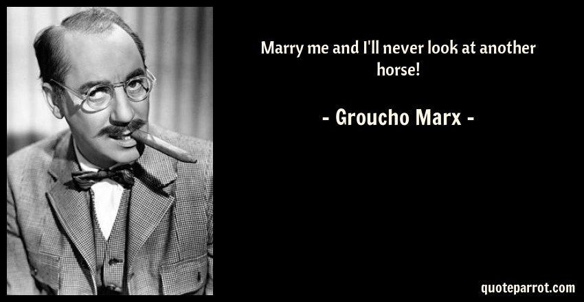 Marry Me And Ill Never Look At Another Horse By Groucho