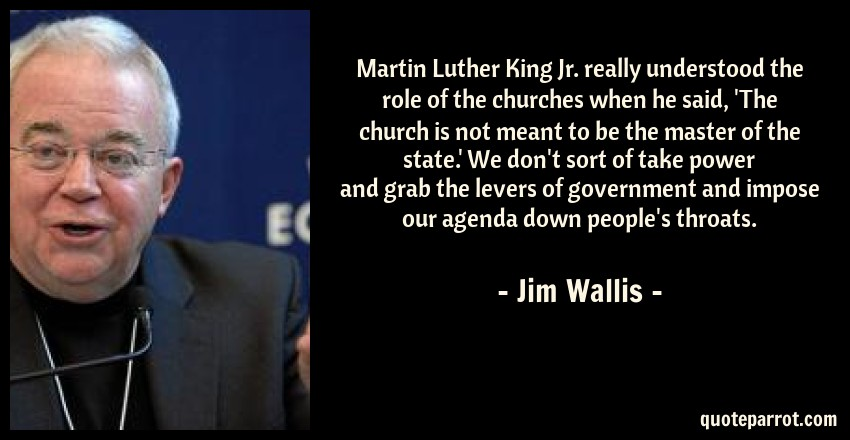 Jim Wallis Quote: Martin Luther King Jr. really understood the role of the churches when he said, 'The church is not meant to be the master of the state.' We don't sort of take power and grab the levers of government and impose our agenda down people's throats.