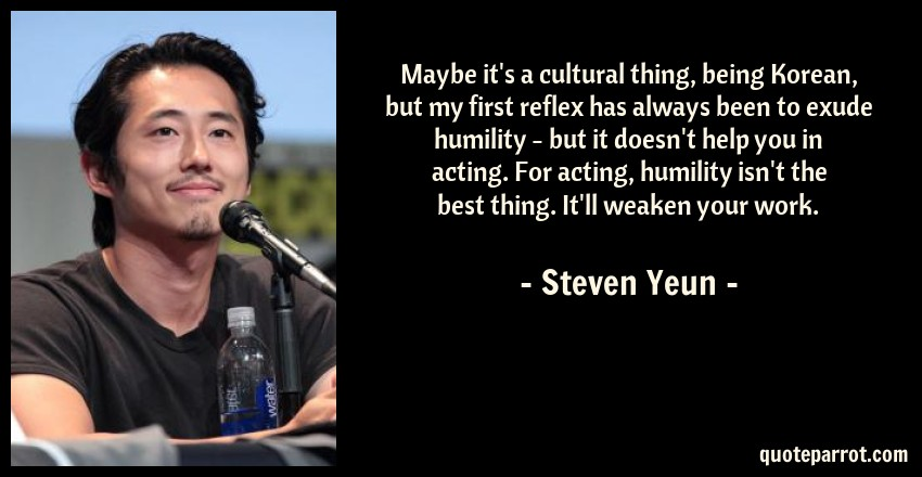 Steven Yeun Quote: Maybe it's a cultural thing, being Korean, but my first reflex has always been to exude humility - but it doesn't help you in acting. For acting, humility isn't the best thing. It'll weaken your work.
