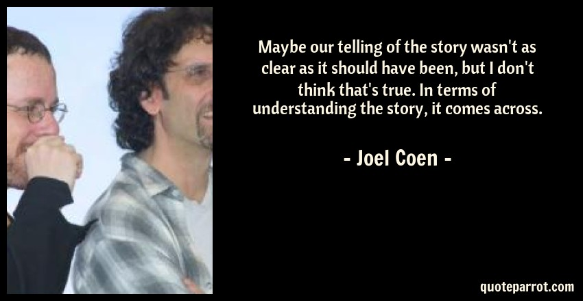 Joel Coen Quote: Maybe our telling of the story wasn't as clear as it should have been, but I don't think that's true. In terms of understanding the story, it comes across.