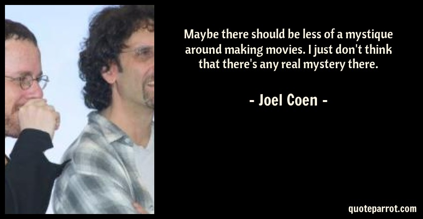 Joel Coen Quote: Maybe there should be less of a mystique around making movies. I just don't think that there's any real mystery there.