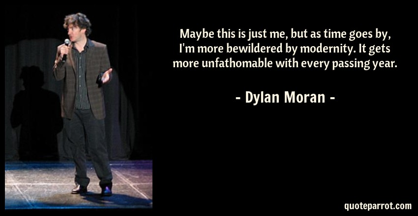 Dylan Moran Quote: Maybe this is just me, but as time goes by, I'm more bewildered by modernity. It gets more unfathomable with every passing year.