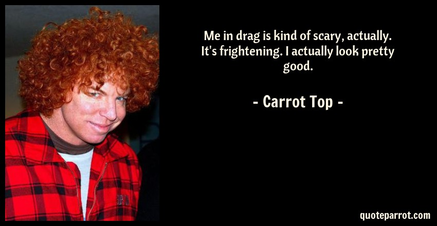 Carrot Top Quote: Me in drag is kind of scary, actually. It's frightening. I actually look pretty good.