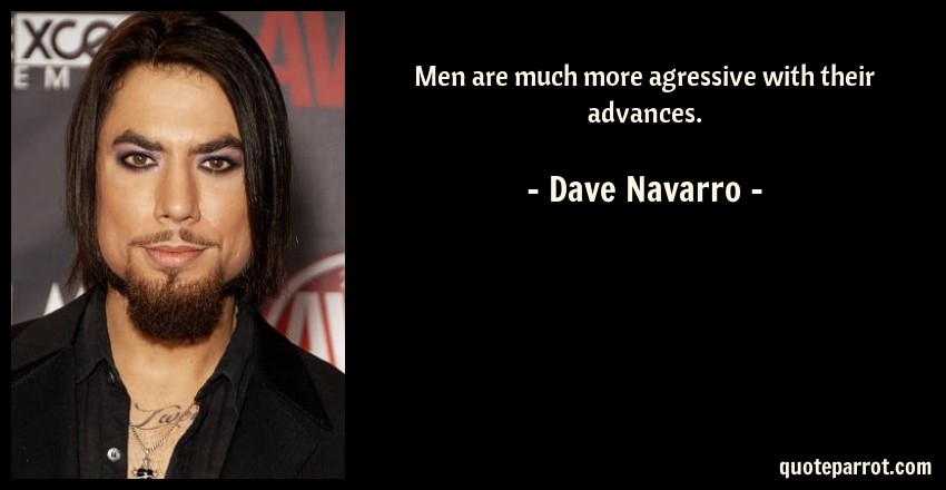 Dave Navarro Quote: Men are much more agressive with their advances.