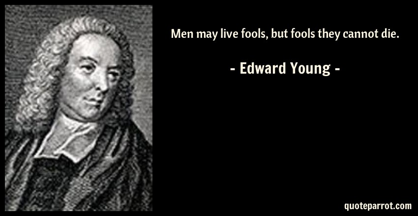 Edward Young Quote: Men may live fools, but fools they cannot die.