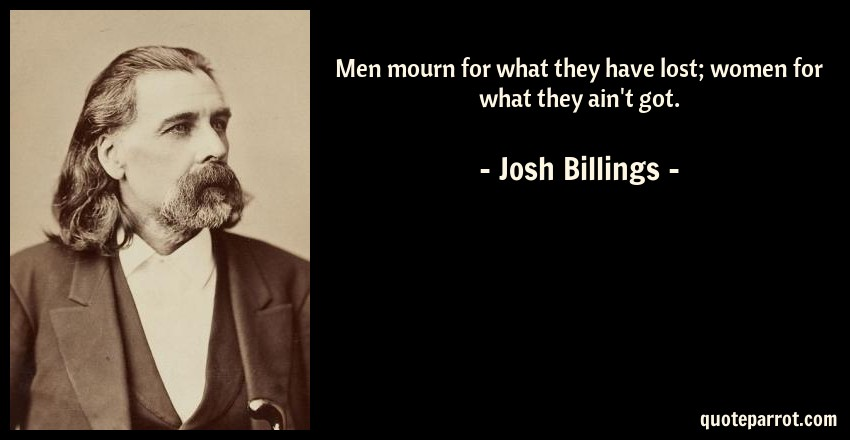 Josh Billings Quote: Men mourn for what they have lost; women for what they ain't got.