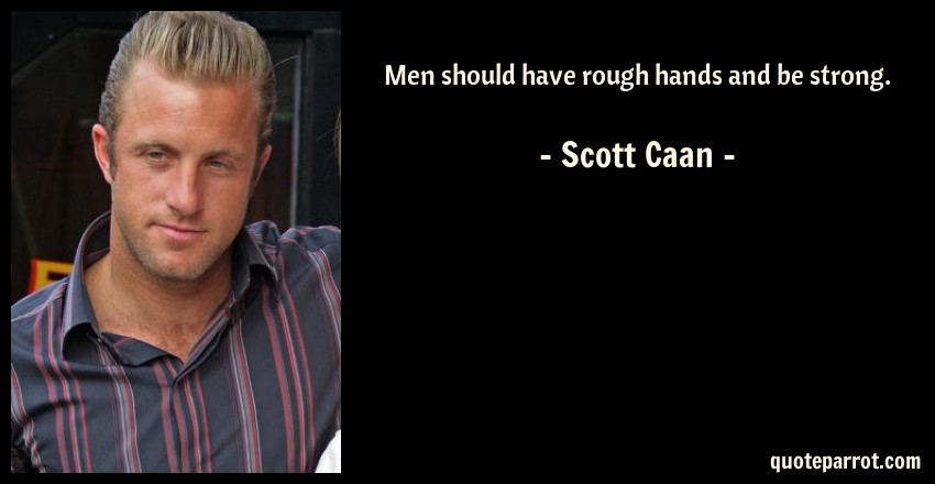 Men should have rough hands and be strong  by Scott Caan