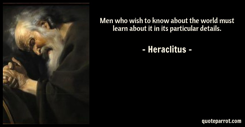Heraclitus Quote: Men who wish to know about the world must learn about it in its particular details.