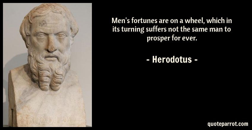Herodotus Quote: Men's fortunes are on a wheel, which in its turning suffers not the same man to prosper for ever.