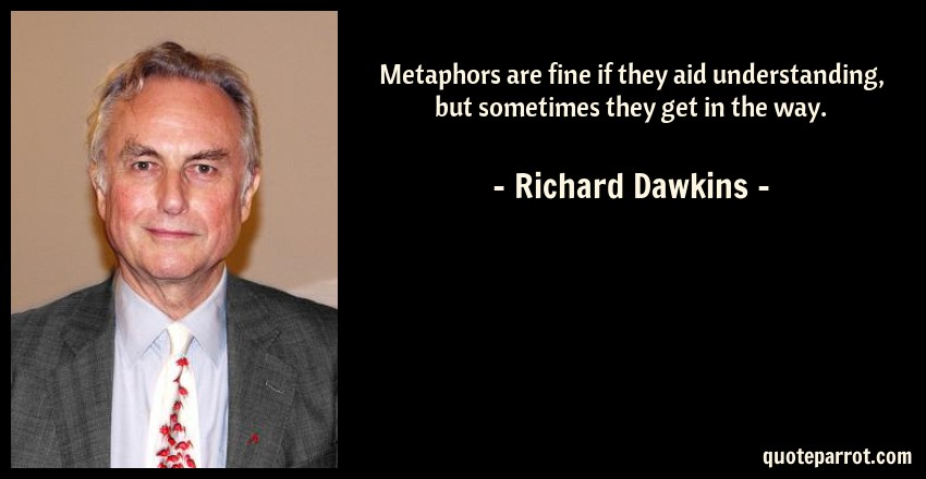 Richard Dawkins Quote: Metaphors are fine if they aid understanding, but sometimes they get in the way.