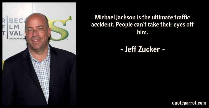 Jeff Zucker Quote: Michael Jackson is the ultimate traffic accident. People can't take their eyes off him.