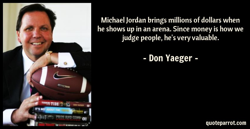 Don Yaeger Quote: Michael Jordan brings millions of dollars when he shows up in an arena. Since money is how we judge people, he's very valuable.