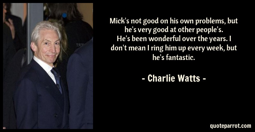 Charlie Watts Quote: Mick's not good on his own problems, but he's very good at other people's. He's been wonderful over the years. I don't mean I ring him up every week, but he's fantastic.
