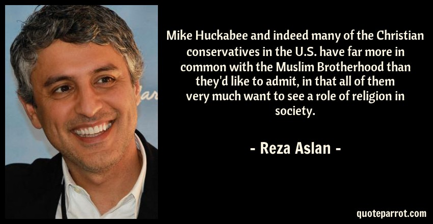 Reza Aslan Quote: Mike Huckabee and indeed many of the Christian conservatives in the U.S. have far more in common with the Muslim Brotherhood than they'd like to admit, in that all of them very much want to see a role of religion in society.