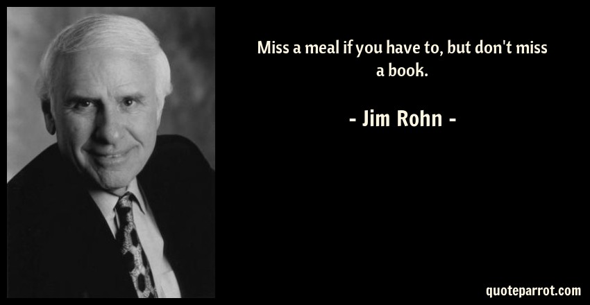Jim Rohn Quote: Miss a meal if you have to, but don't miss a book.