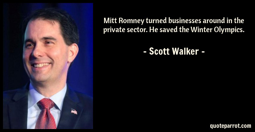 Scott Walker Quote: Mitt Romney turned businesses around in the private sector. He saved the Winter Olympics.