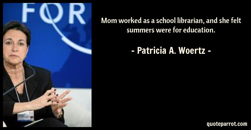 Patricia A. Woertz Quote: Mom worked as a school librarian, and she felt summers were for education.